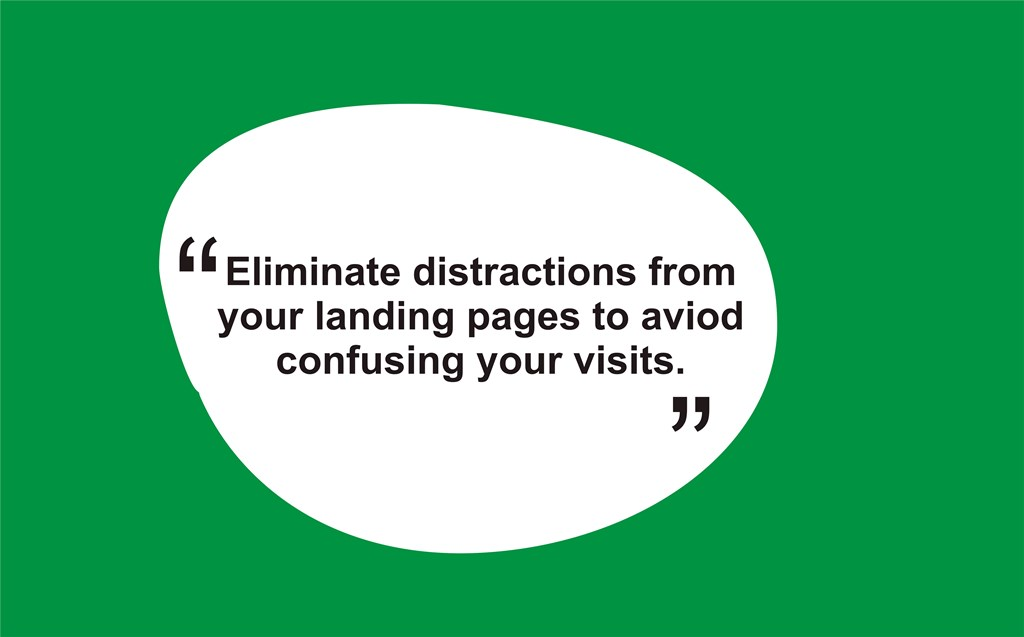 eliminate distractions from your landing pages to avoid confusing your visits.